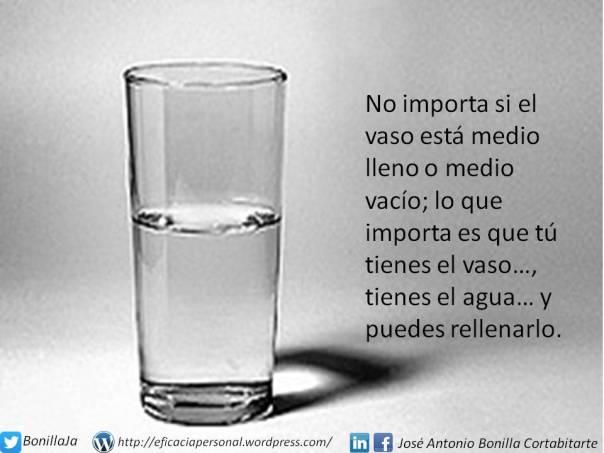 No importa si el vaso está medio lleno o medio vacío; lo que importa es que tú tienes el vaso…,  tienes el agua… y puedes rellenarlo